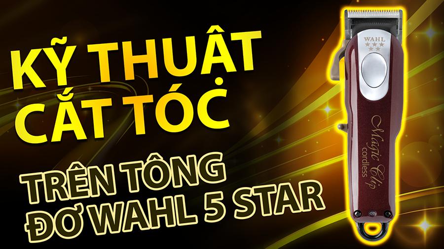 KỸ THUẬT CĂT TRÊN TÔNG ĐƠ WAHL 5 STAR